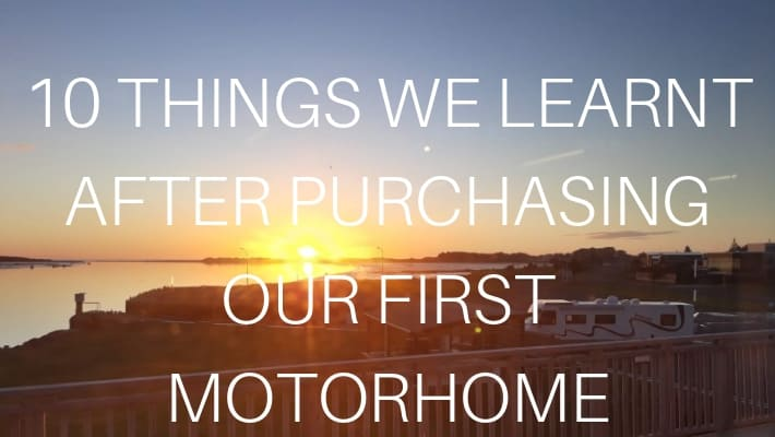 10 Things We Learnt Immediately After Purchasing Our Very Own First Motorhome.